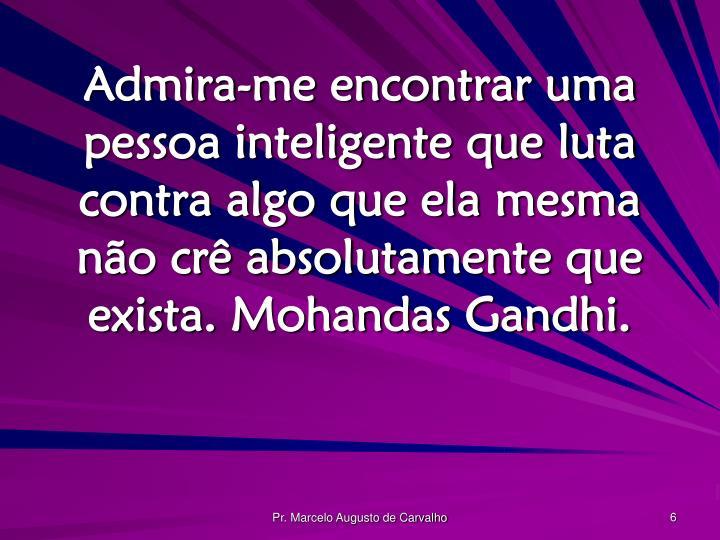 Admira-me encontrar uma pessoa inteligente que luta contra algo que ela mesma não crê absolutamente que exista. Mohandas Gandhi.