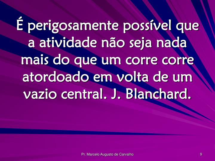 É perigosamente possível que a atividade não seja nada mais do que um corre corre atordoado em volta de um vazio central. J. Blanchard.