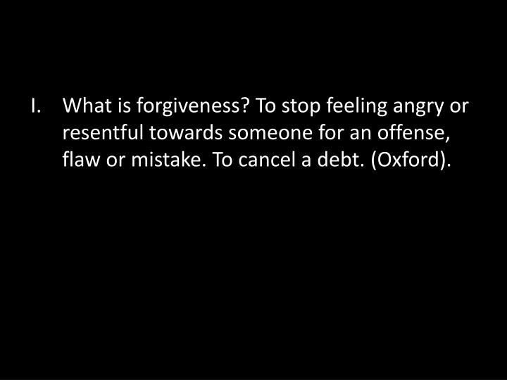 What is forgiveness? To stop feeling angry or resentful towards someone for an offense, flaw or mistake. To cancel a debt. (Oxford).