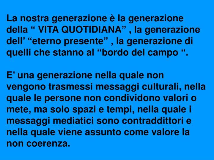 """La nostra generazione è la generazione della """" VITA QUOTIDIANA"""" , la generazione dell' """"eterno presente"""" , la generazione di quelli che stanno al """"bordo del campo """"."""