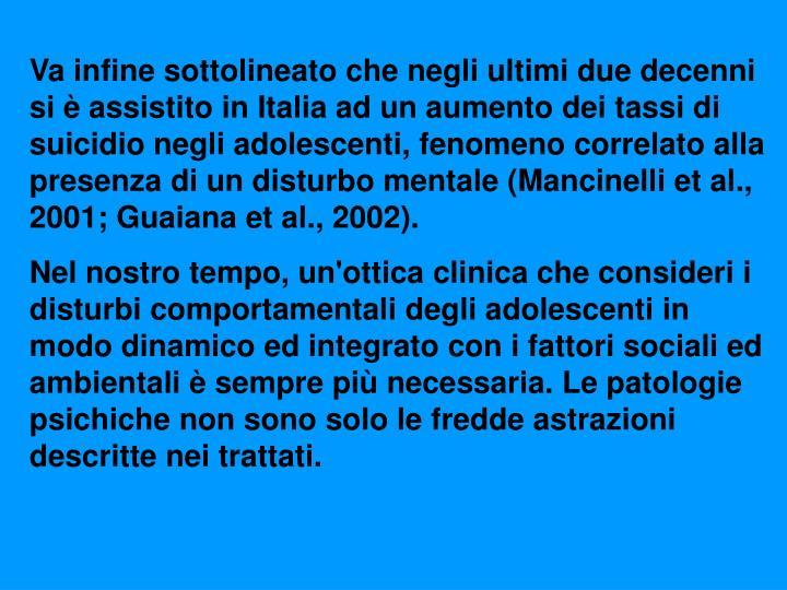 Va infine sottolineato che negli ultimi due decenni si è assistito in Italia ad un aumento dei tassi di suicidio negli adolescenti, fenomeno correlato alla presenza di un disturbo mentale (Mancinelli et al., 2001; Guaiana et al., 2002).