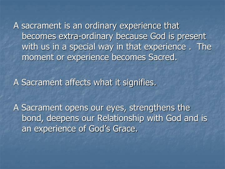 A sacrament is an ordinary experience that becomes extra-ordinary because God is present with us in a special way in that experience .  The moment or experience becomes Sacred.