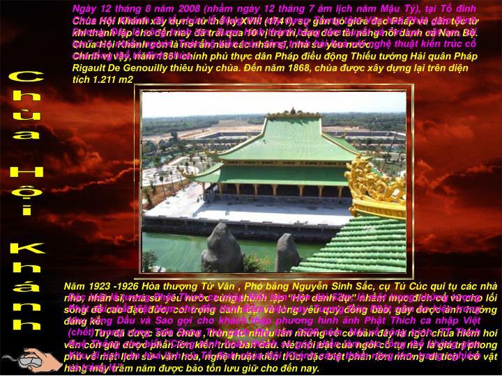 """Ngày 12 tháng 8 năm 2008 (nhằm ngày 12 tháng 7 âm lịch năm Mậu Tý), tại Tổ đình Chùa Hội Khánh đã tổ chức lễ động thổ xây dựng Trung tâm Văn hoá Phật giáo Bình Dương. Đây là công trình lớn, được hình thành bằng tâm huyết và """"trí lực, vật lực, tài lực"""" của nhiều người. Toàn bộ kiến trúc công trình hài hoà với nghệ thuật kiến trúc cổ của tổng thể tổ đình chùa."""