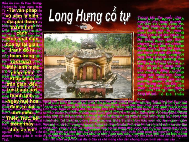 Dấu ấn của tổ Đạo Trung- ThiệnHiếu Vào năm Mậu Tý (1768) đời Lê Hiển Tông, niên hiệu Cảnh Hưng thứ 29, ở vùng đất Thới Hoà, Bến Cát ( nay thuộc xã Tân Định, Bến Cát, Bình Dương), dân chúng lập am cho Hòa thượng Đạo Trung tu hành sau này lấy tên là chùa Long Hưng . Thiền sư Đạo Trung – Thiện Hiếu là một cao Tăng thuộc thế hệ thứ 38 phái Thiền Lâm Tế truyền theo dòng kệ của Tổ Liễu Quán: Thiệt Tế Đại Đạo. Thiền sư Đạo Trung là đệ tử đắc pháp với Thiền Sư Đại Quang- Chí Thành ( Theo Hòa thượng Mật Thể trong Việt Nam Phật giáo sử lược và Việt Nam Phật giáo sử luận của Nguyễn Lang cũng như lịch sử Phật Giáo Đàng trong của Hiền Đức, thì Đạo Trung là đệ tử của Đại Cơ- Đức Huân. Nhưng theo bản truyền thừa mà chúng tôi có, thì Đạo Trung là đệ tử của Ngài Đại Quang- Chí Thành. Thiền Sư Đại Quang là người có công xiển dương Phật giáo ở miền Tây).