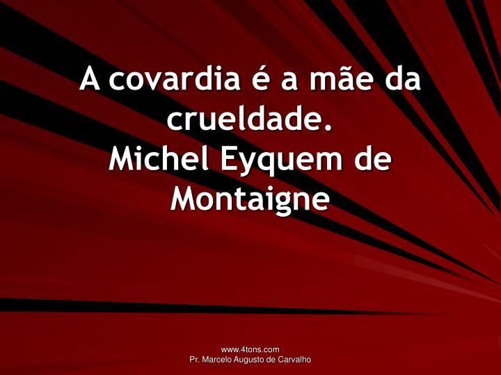 A covardia é a mãe da crueldade.