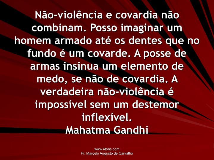 Não-violência e covardia não combinam. Posso imaginar um homem armado até os dentes que no fundo é um covarde. A posse de armas insinua um elemento de medo, se não de covardia. A verdadeira não-violência é impossível sem um destemor inflexível.