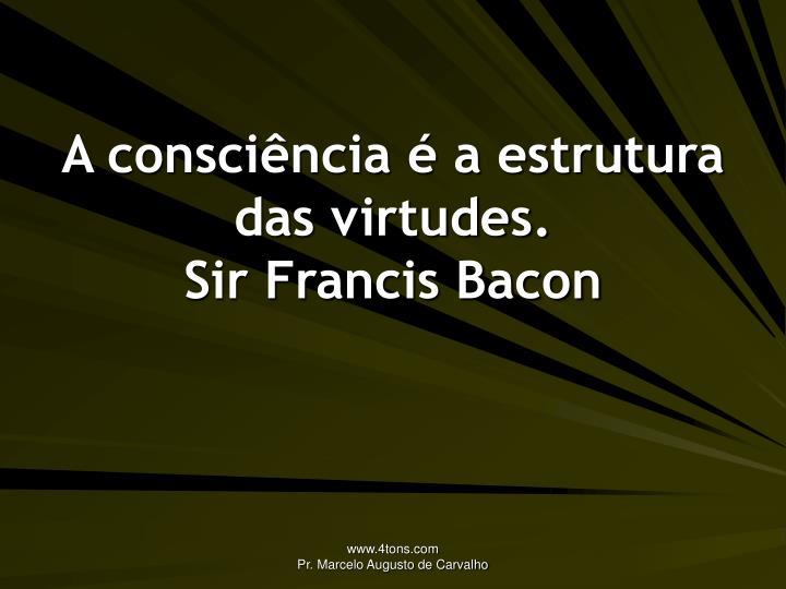 A consciência é a estrutura das virtudes.