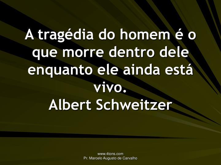 A tragédia do homem é o que morre dentro dele enquanto ele ainda está vivo.