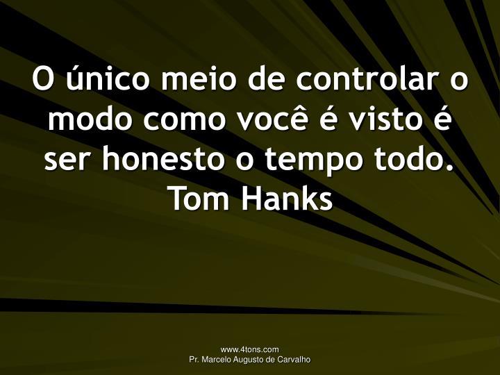 O único meio de controlar o modo como você é visto é ser honesto o tempo todo.