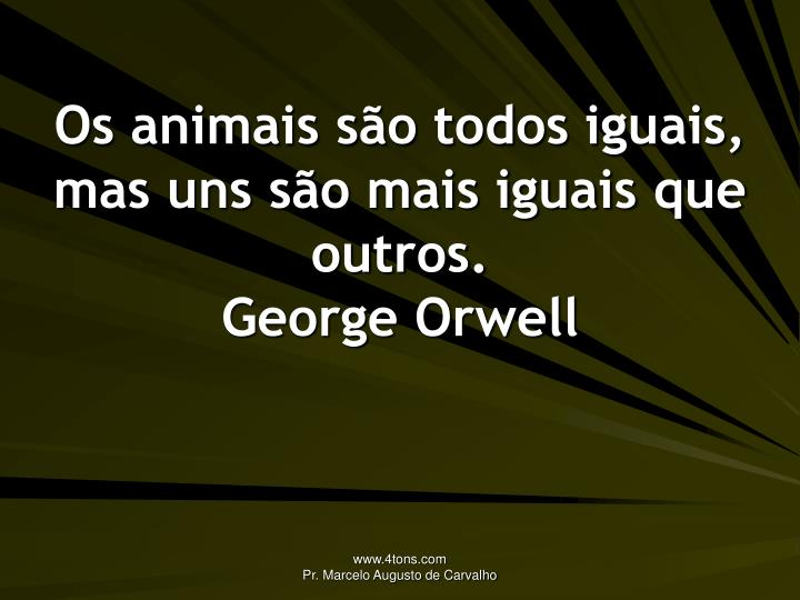 Os animais são todos iguais, mas uns são mais iguais que outros.