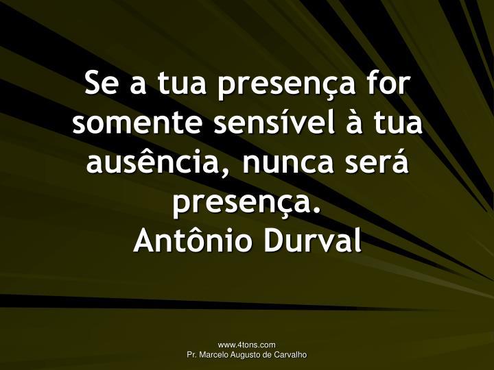 Se a tua presença for somente sensível à tua ausência, nunca será presença.