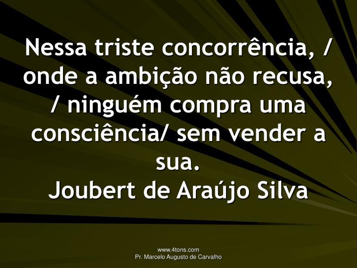 Nessa triste concorrência, / onde a ambição não recusa, / ninguém compra uma consciência/ sem vender a sua.
