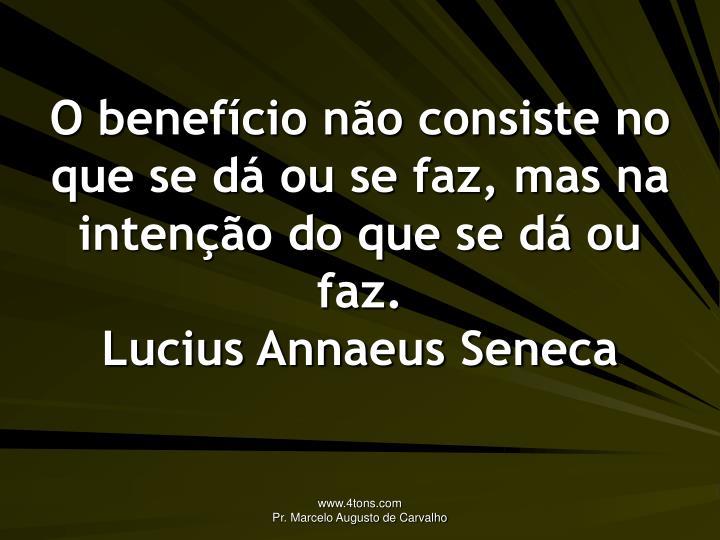 O benefício não consiste no que se dá ou se faz, mas na intenção do que se dá ou faz.