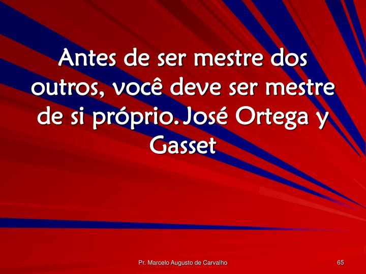 Antes de ser mestre dos outros, você deve ser mestre de si próprio.José Ortega y Gasset