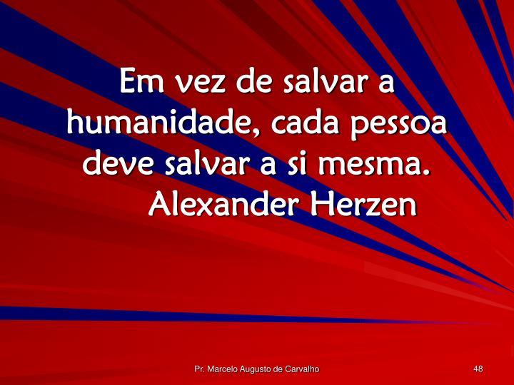 Em vez de salvar a humanidade, cada pessoa deve salvar a si mesma.Alexander Herzen
