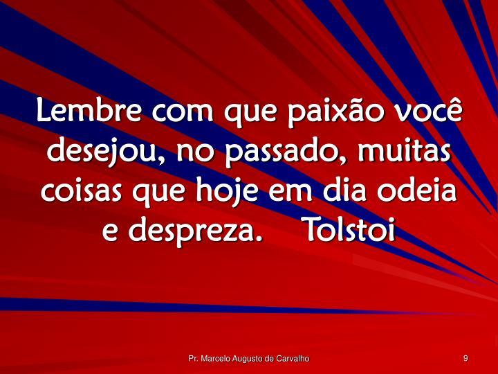 Lembre com que paixão você desejou, no passado, muitas coisas que hoje em dia odeia e despreza.Tolstoi