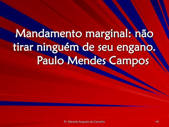 Mandamento marginal: não tirar ninguém de seu engano.Paulo Mendes Campos