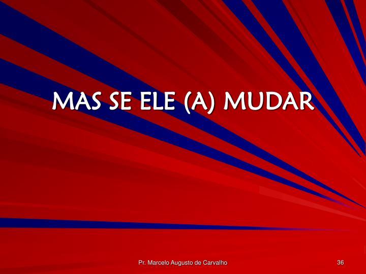 MAS SE ELE (A) MUDAR