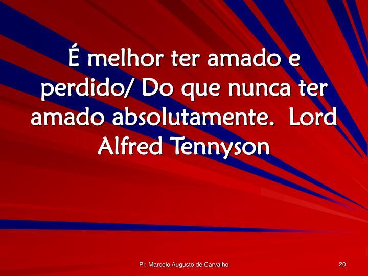 É melhor ter amado e perdido/ Do que nunca ter amado absolutamente.Lord Alfred Tennyson