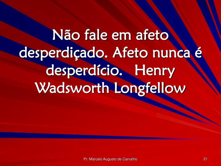 Não fale em afeto desperdiçado. Afeto nunca é desperdício.Henry Wadsworth Longfellow