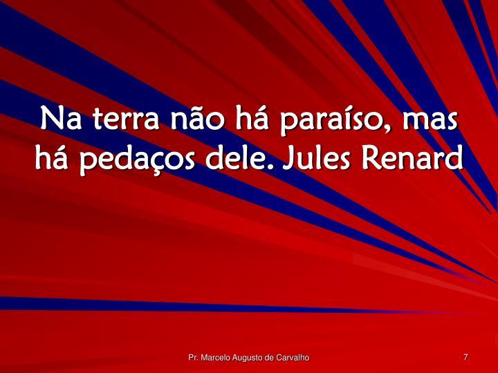 Na terra não há paraíso, mas há pedaços dele.Jules Renard