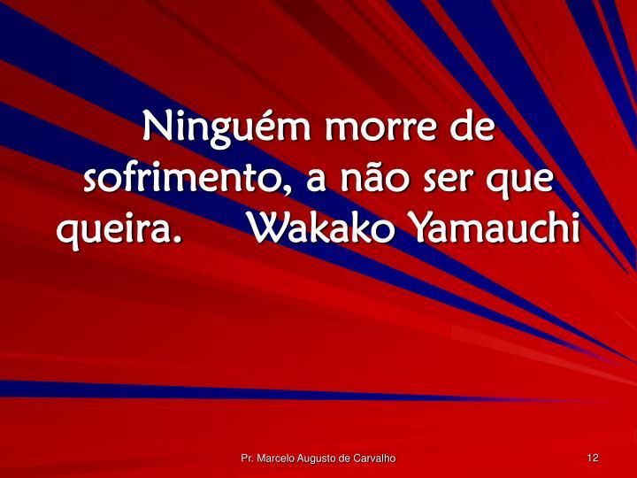 Ninguém morre de sofrimento, a não ser que queira.Wakako Yamauchi