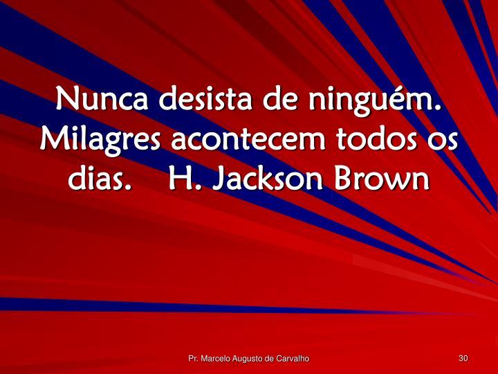 Nunca desista de ninguém. Milagres acontecem todos os dias.H. Jackson Brown