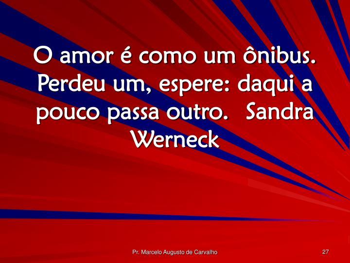 O amor é como um ônibus. Perdeu um, espere: daqui a pouco passa outro.Sandra Werneck