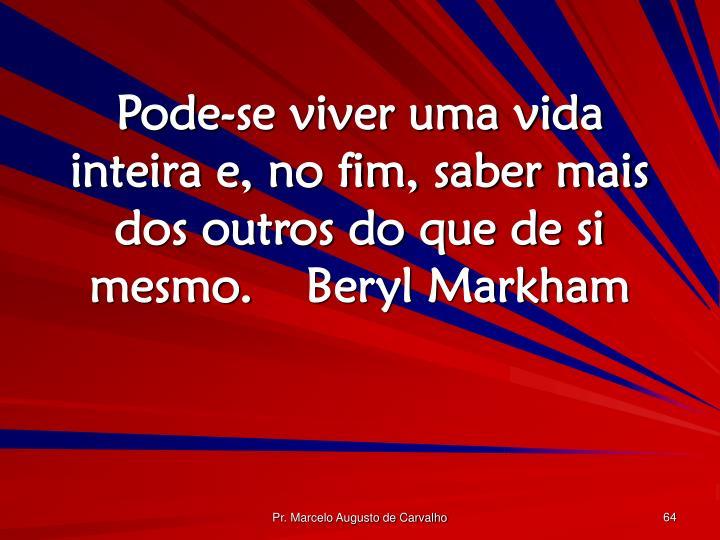 Pode-se viver uma vida inteira e, no fim, saber mais dos outros do que de si mesmo.Beryl Markham