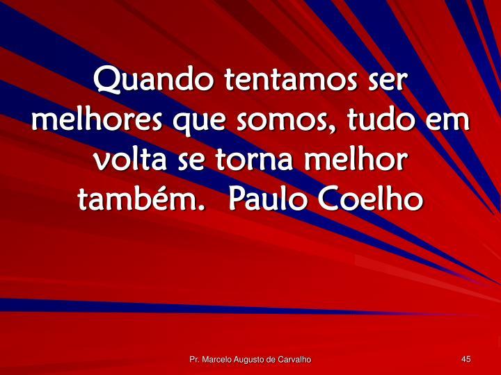 Quando tentamos ser melhores que somos, tudo em volta se torna melhor também.Paulo Coelho