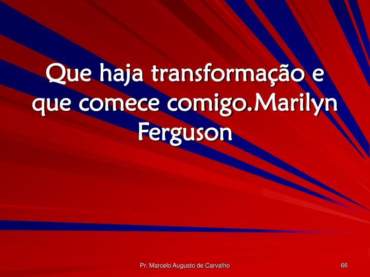 Que haja transformação e que comece comigo.Marilyn Ferguson