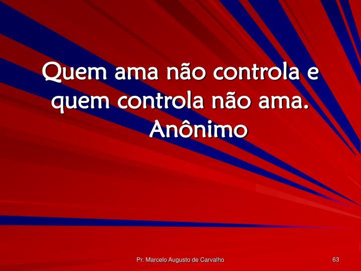 Quem ama não controla e quem controla não ama.Anônimo