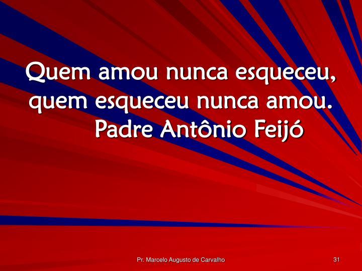Quem amou nunca esqueceu, quem esqueceu nunca amou.Padre Antônio Feijó