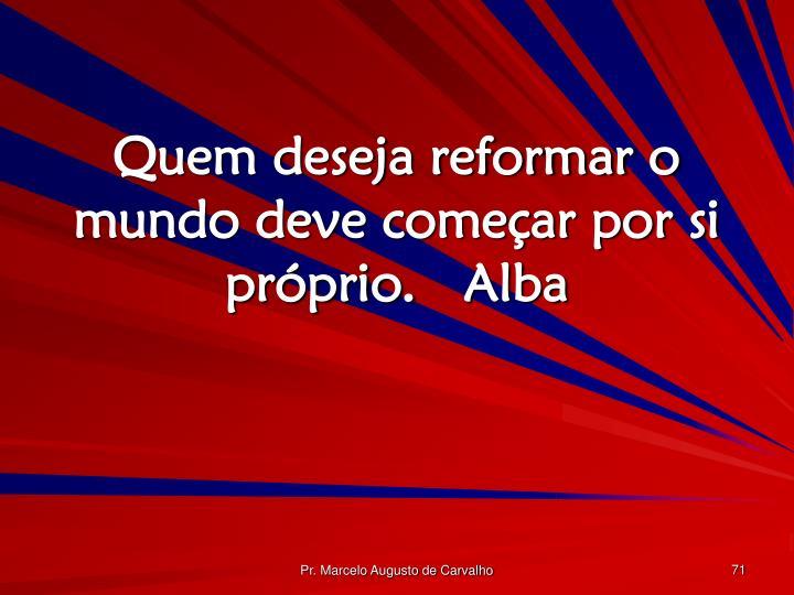 Quem deseja reformar o mundo deve começar por si próprio.Alba
