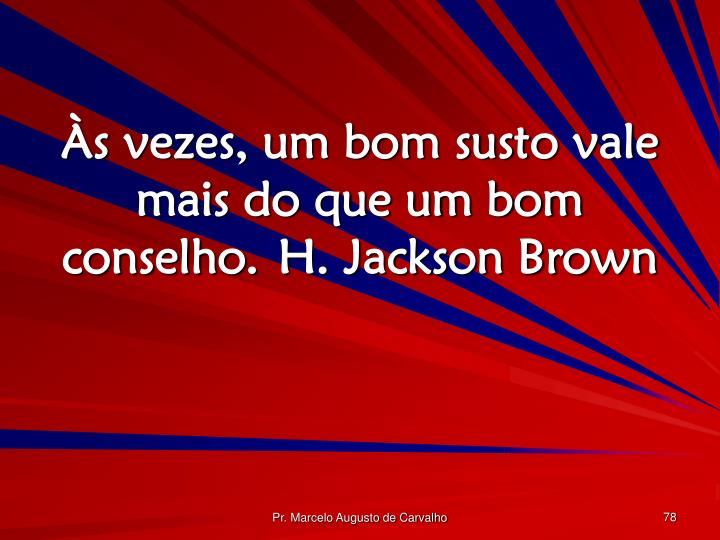 Às vezes, um bom susto vale mais do que um bom conselho.H. Jackson Brown