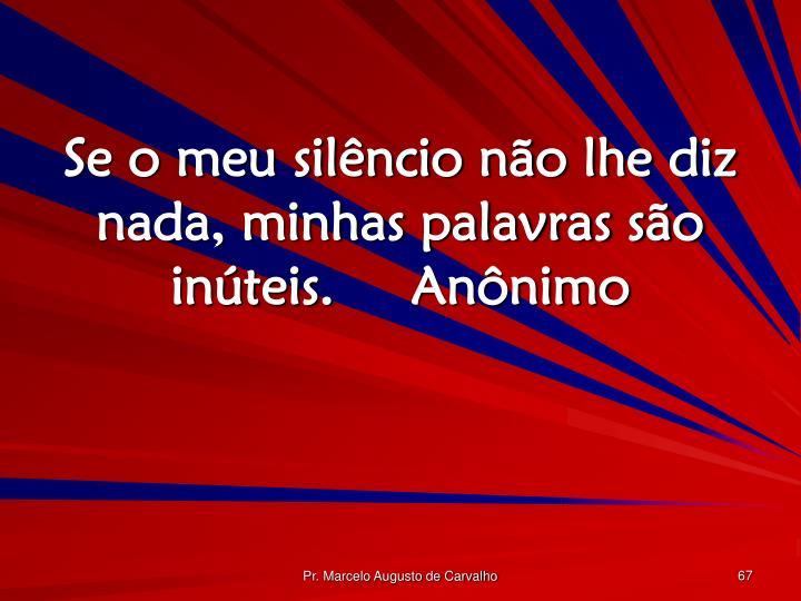 Se o meu silêncio não lhe diz nada, minhas palavras são inúteis.Anônimo