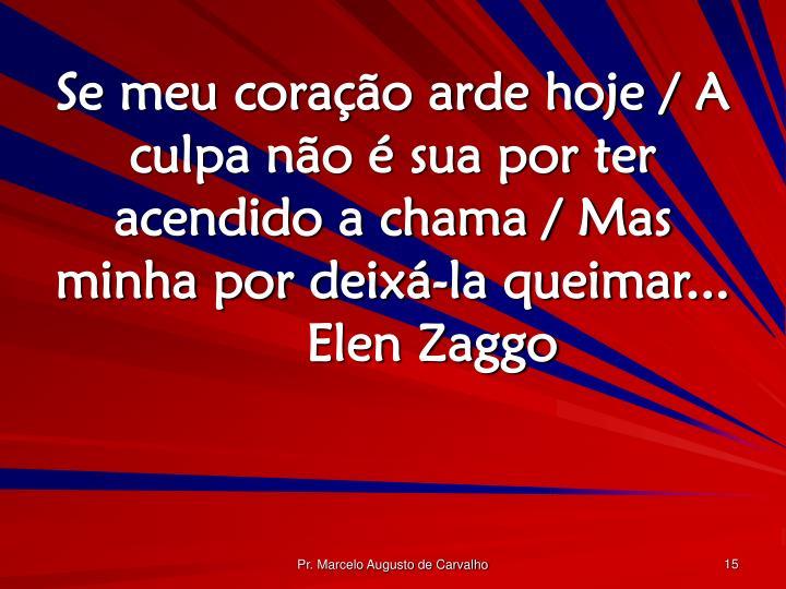 Se meu coração arde hoje / A culpa não é sua por ter acendido a chama / Mas minha por deixá-la queimar...Elen Zaggo