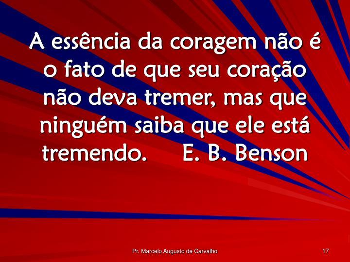 A essência da coragem não é o fato de que seu coração não deva tremer, mas que ninguém saiba que ele está tremendo.E. B. Benson