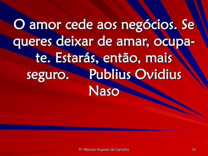 O amor cede aos negócios. Se queres deixar de amar, ocupa-te. Estarás, então, mais seguro.Publius Ovidius Naso