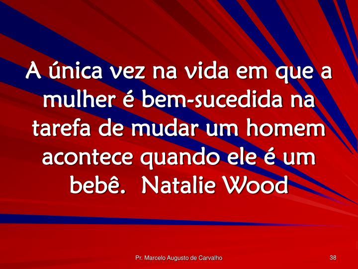 A única vez na vida em que a mulher é bem-sucedida na tarefa de mudar um homem acontece quando ele é um bebê.Natalie Wood