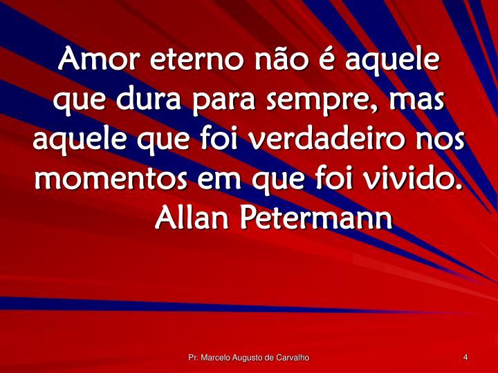 Amor eterno não é aquele que dura para sempre, mas aquele que foi verdadeiro nos momentos em que foi vivido.Allan Petermann