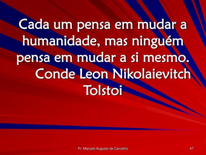 Cada um pensa em mudar a humanidade, mas ninguém pensa em mudar a si mesmo.Conde Leon Nikolaievitch Tolstoi