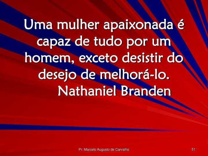 Uma mulher apaixonada é capaz de tudo por um homem, exceto desistir do desejo de melhorá-lo.Nathaniel Branden