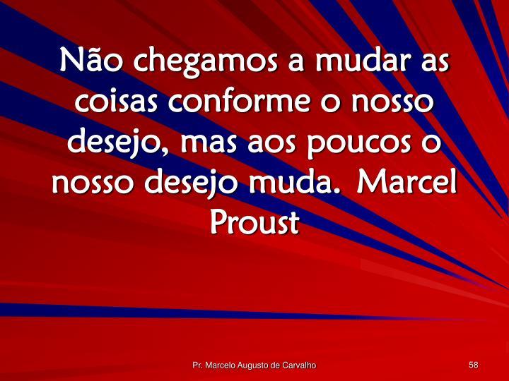 Não chegamos a mudar as coisas conforme o nosso desejo, mas aos poucos o nosso desejo muda.Marcel Proust
