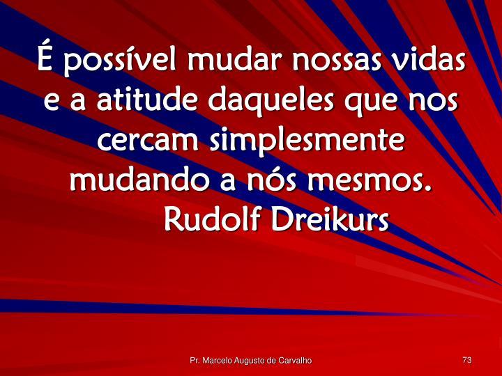 É possível mudar nossas vidas e a atitude daqueles que nos cercam simplesmente mudando a nós mesmos.Rudolf Dreikurs