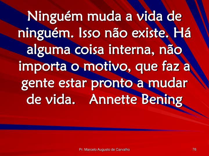 Ninguém muda a vida de ninguém. Isso não existe. Há alguma coisa interna, não importa o motivo, que faz a gente estar pronto a mudar de vida.Annette Bening