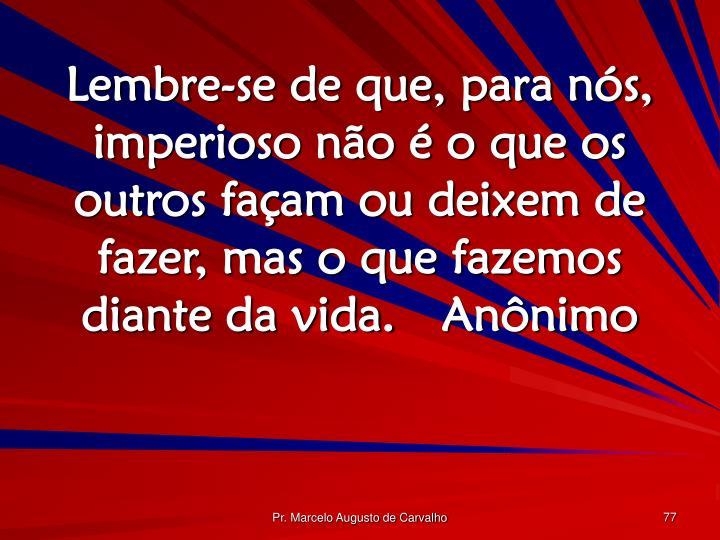 Lembre-se de que, para nós, imperioso não é o que os outros façam ou deixem de fazer, mas o que fazemos diante da vida.Anônimo