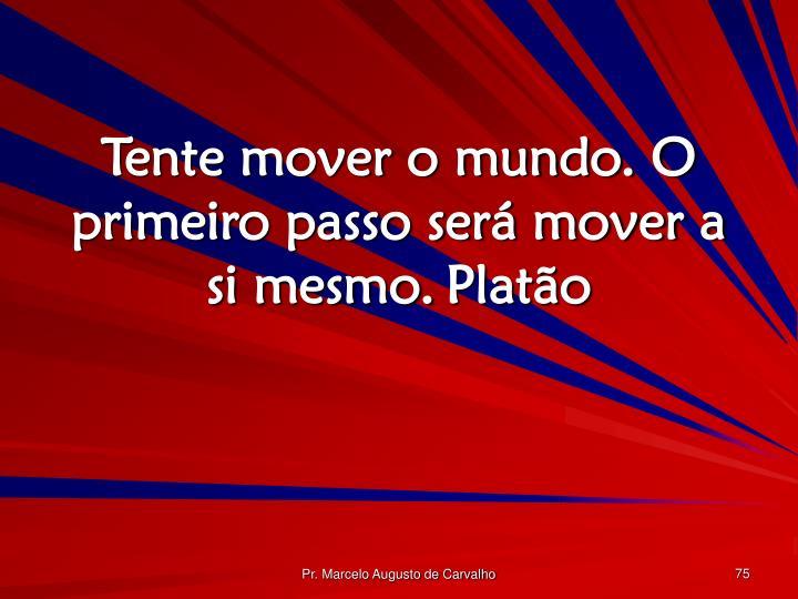 Tente mover o mundo. O primeiro passo será mover a si mesmo.Platão