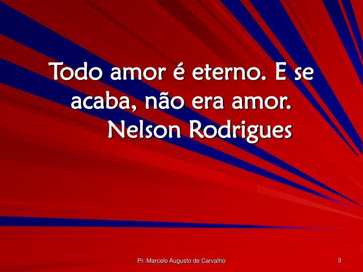 Todo amor é eterno. E se acaba, não era amor.Nelson Rodrigues