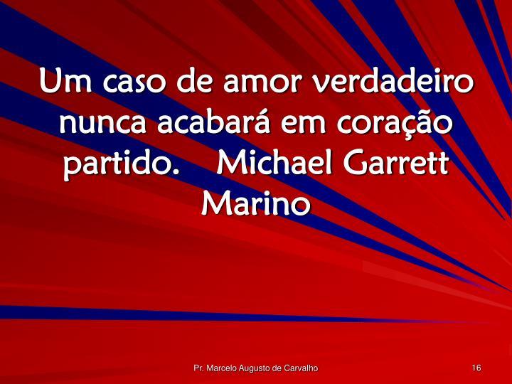 Um caso de amor verdadeiro nunca acabará em coração partido.Michael Garrett Marino